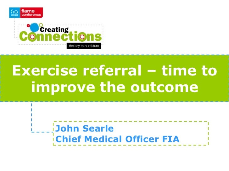 Exercise referral – time to  improve the outcome     John Searle     Chief Medical Officer FIA