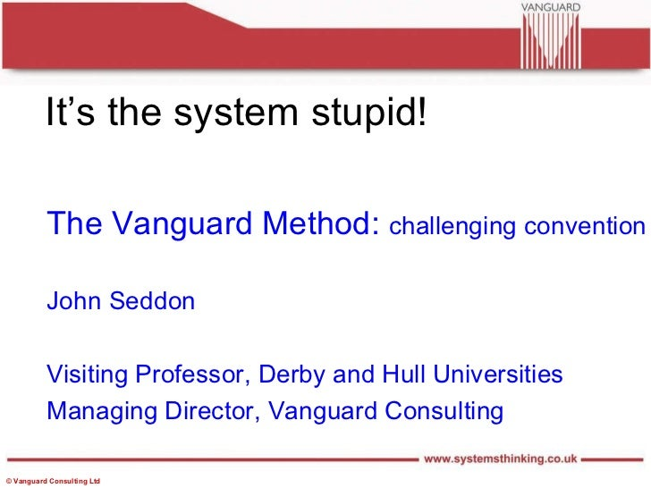 It's the system stupid! The Vanguard Method:  challenging convention John Seddon Visiting Professor, Derby and Hull Univer...