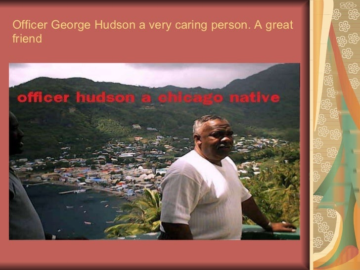 Officer George Hudson a very caring person. A great friend