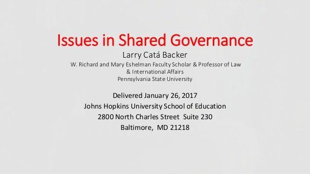 Issues in Shared Governance Larry Catá Backer W. Richard and Mary Eshelman Faculty Scholar & Professor of Law & Internatio...