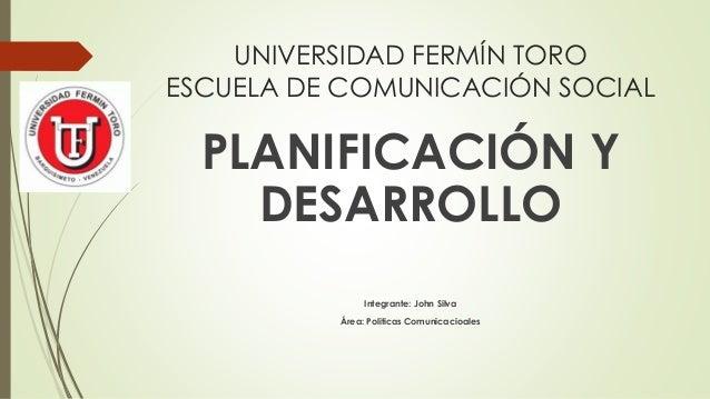 UNIVERSIDAD FERMÍN TORO ESCUELA DE COMUNICACIÓN SOCIAL PLANIFICACIÓN Y DESARROLLO Integrante: John Silva Área: Politicas C...