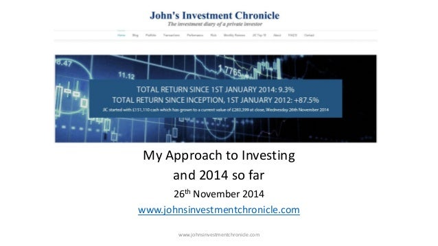 My Approach to Investing  and 2014 so far  26th November 2014  www.johnsinvestmentchronicle.com  www.johnsinvestmentchroni...