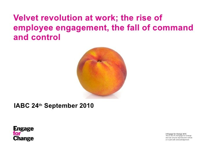 Velvet revolution at work; the rise of employee engagement, the fall of command and control IABC 24 th  September 2010