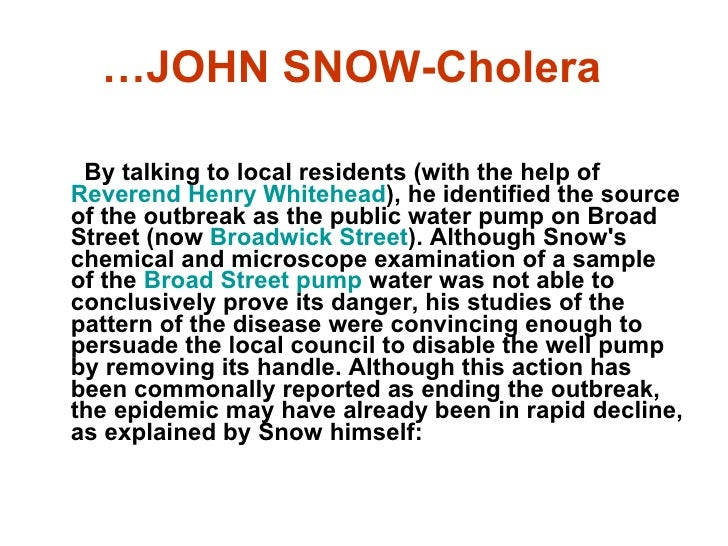 john snow cholera essay On a walk early saturday evening june 17 in london i visited the john snow pub , which is mentioned in my account of the 1854 cholera epidemic in visual explanations, pp 27-37 this is the site of the notorious wellhead pump that supplied the cholera-infected water that took the lives of 600 londoners in september.