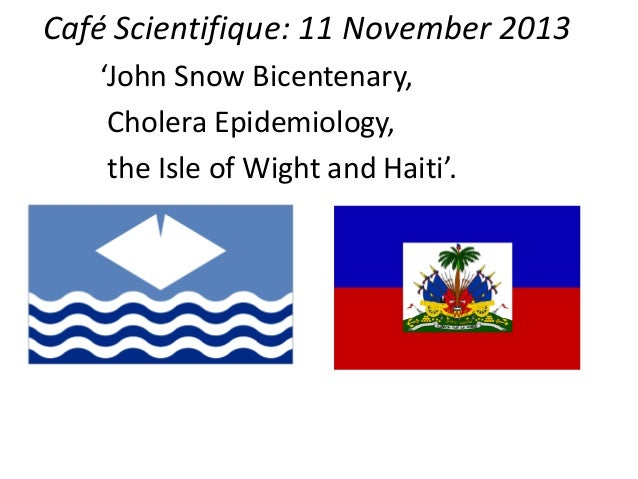 Café Scientifique: 11 November 2013 'John Snow Bicentenary, Cholera Epidemiology, the Isle of Wight and Haiti'.