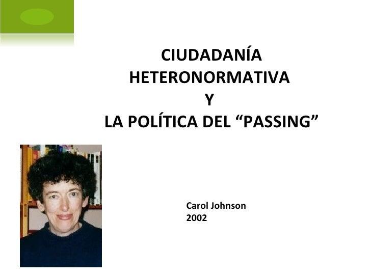 """CIUDADANÍA HETERONORMATIVA  Y  LA POLÍTICA DEL """"PASSING"""" Carol Johnson 2002"""