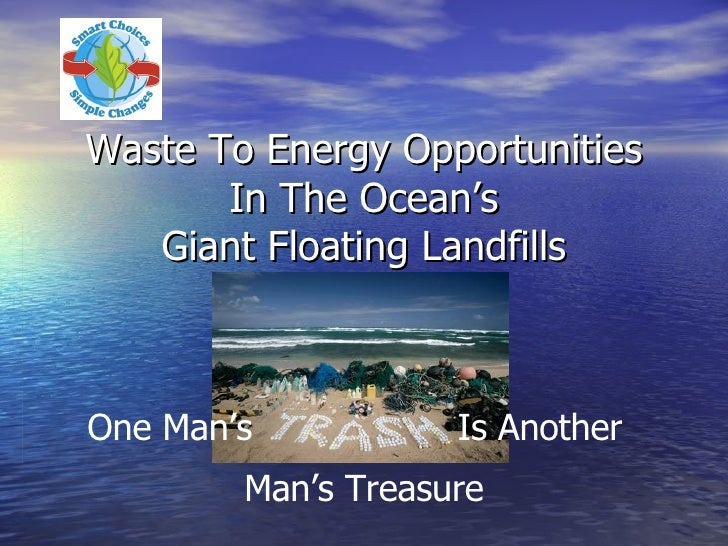 Waste To Energy Opportunities In The Ocean's Giant Floating Landfills Is Another Man's Treasure One Man's