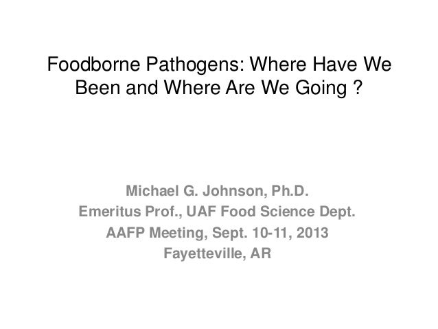 Foodborne Pathogens: Where Have We Been and Where Are We Going ? Michael G. Johnson, Ph.D. Emeritus Prof., UAF Food Scienc...