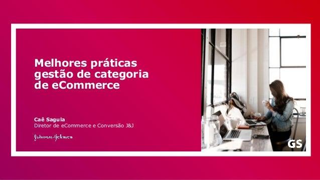 Melhores práticas gestão de categoria de eCommerce Caê Sagula Diretor de eCommerce e Conversão J&J