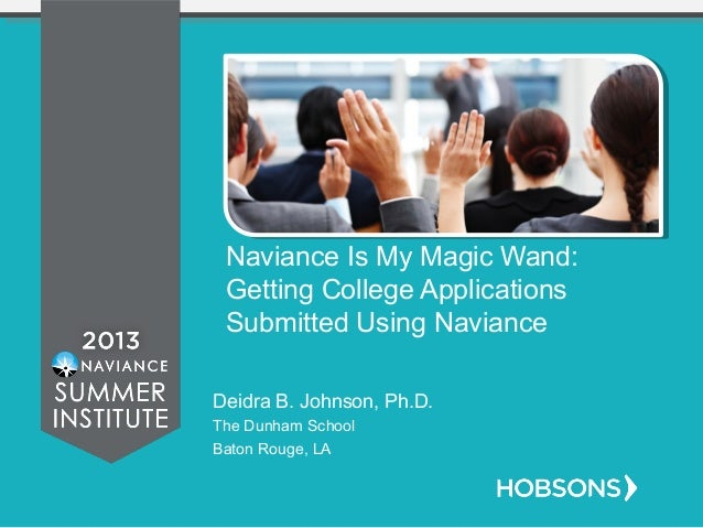 Naviance Is My Magic Wand: Getting College Applications Submitted Using Naviance Deidra B. Johnson, Ph.D. The Dunham Schoo...