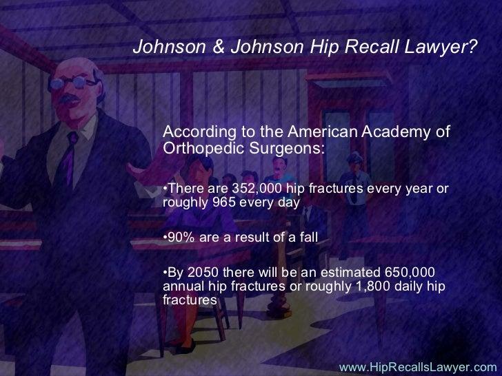 Johnson & Johnson Hip Recall Lawyer? <ul><li>According to the American Academy of Orthopedic Surgeons: </li></ul><ul><li>T...