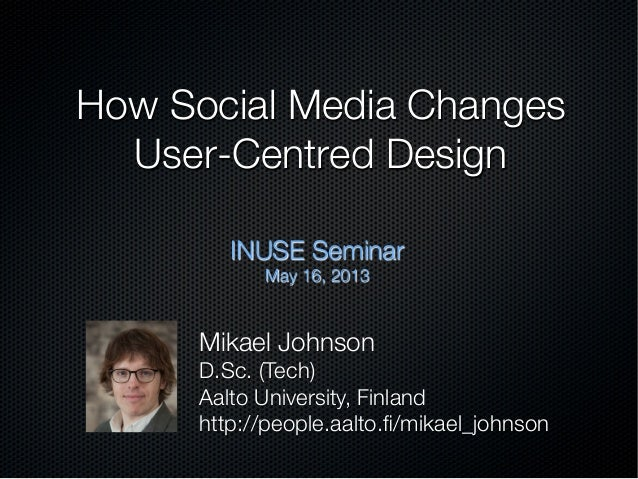 How Social Media Changes !User-Centred DesignINUSE SeminarMay 16, 2013Mikael JohnsonD.Sc. (Tech)Aalto University, Finlandh...