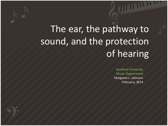 The ear, the pathway to  sound, and the protection  of hearing  Samford University  Music Department  Margaret L. Johnson ...