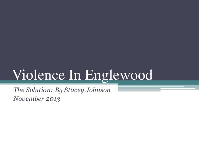 Violence In Englewood The Solution: By Stacey Johnson November 2013