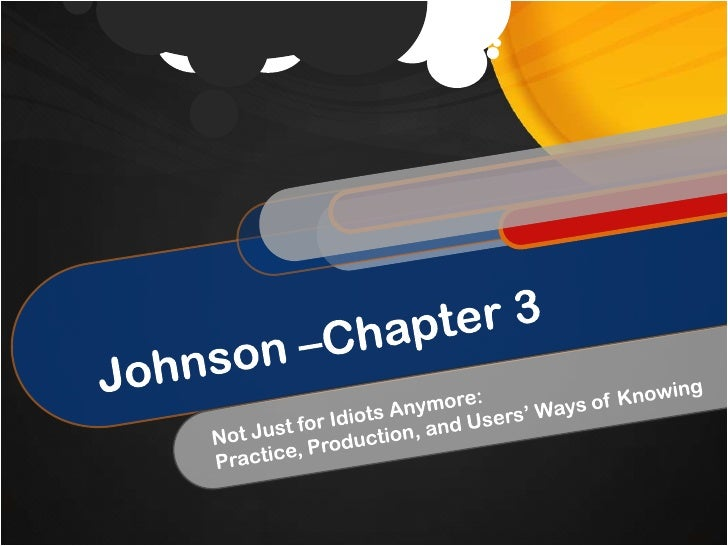 Johnson –Chapter 3<br />Not Just for Idiots Anymore:<br />Practice, Production, and Users' Ways of Knowing<br />