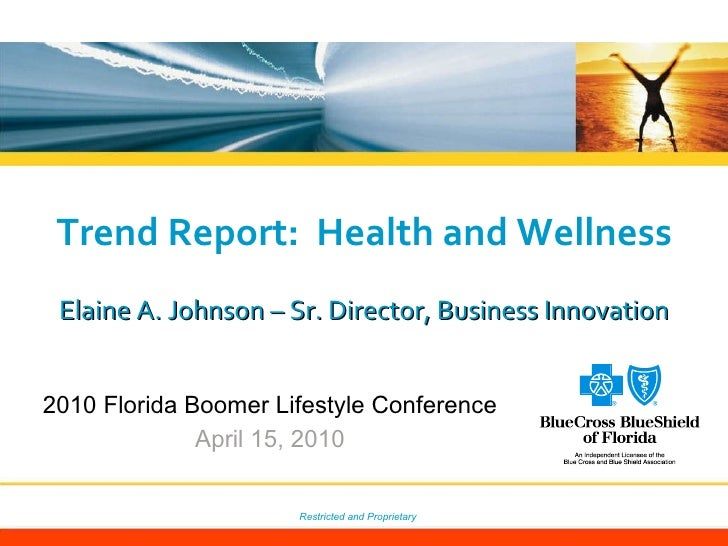 Trend Report:  Health and Wellness Elaine A. Johnson – Sr. Director, Business Innovation 2010 Florida Boomer Lifestyle Con...
