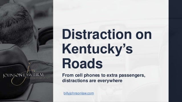 Distraction on Kentucky's Roads billyjohnsonlaw.com From cell phones to extra passengers, distractions are everywhere