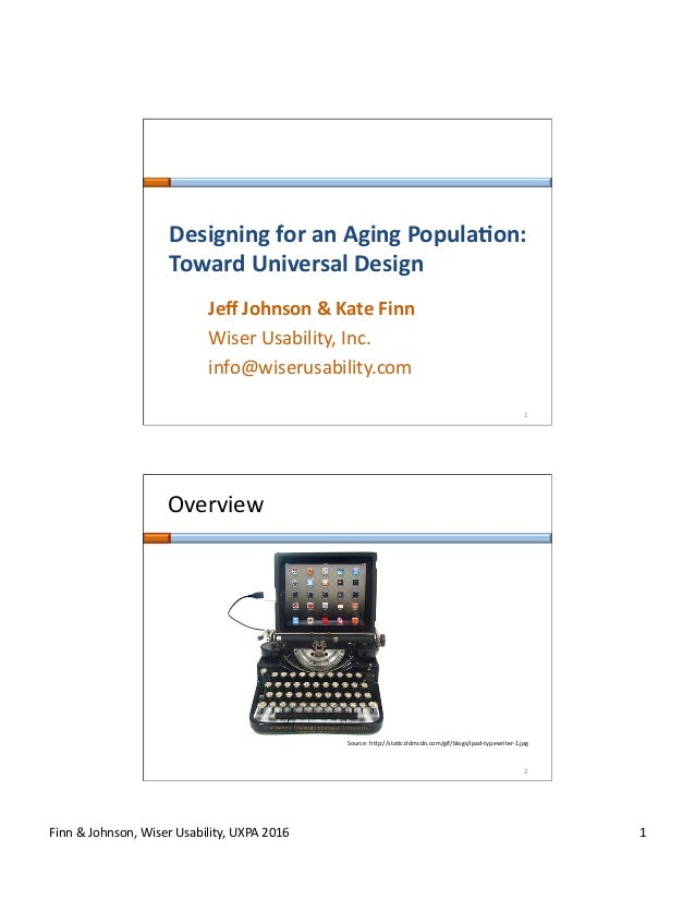 Finn	&	Johnson,	Wiser	Usability,	UXPA	2016	 1	 1	 Designing	for	an	Aging	Popula1on:	 Toward	Universal	Design	 Jeff	Johnson	...