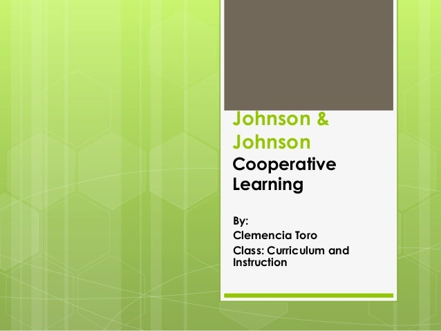 Johnson &JohnsonCooperativeLearningBy:Clemencia ToroClass: Curriculum andInstruction