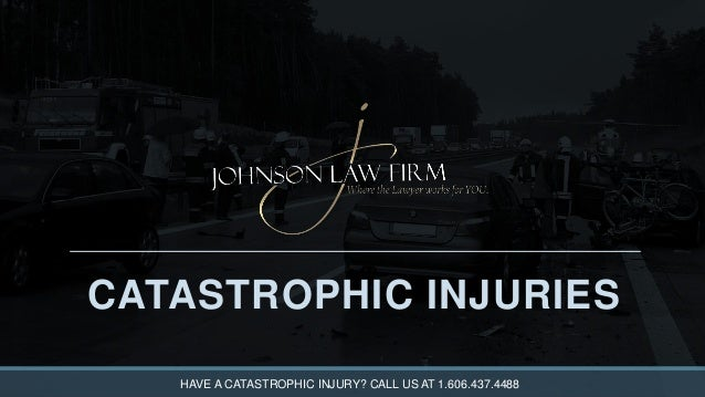 CATASTROPHIC INJURIES HAVE A CATASTROPHIC INJURY? CALL US AT 1.606.437.4488