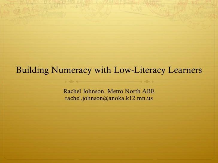 Building Numeracy with Low-Literacy Learners <ul><li>Rachel Johnson, Metro North ABE </li></ul><ul><li>[email_address] </l...