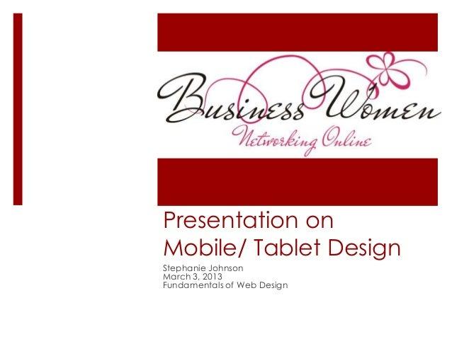 Presentation onMobile/ Tablet DesignStephanie JohnsonMarch 3, 2013Fundamentals of Web Design