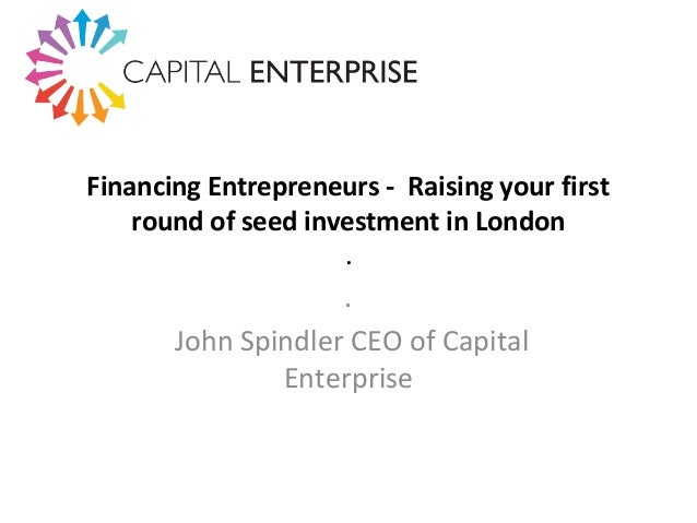 Financing Entrepreneurs - Raising your first round of seed investment in London . . John Spindler CEO of Capital Enterprise