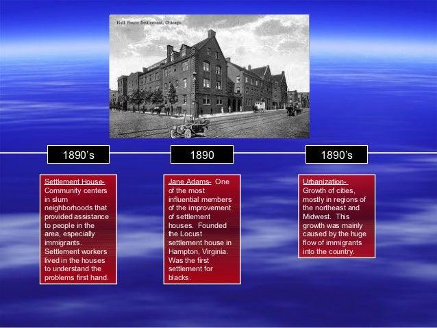 1890's                  1890                 1890'sSettlement House-      Jane Adams- One       Urbanization-Community cen...