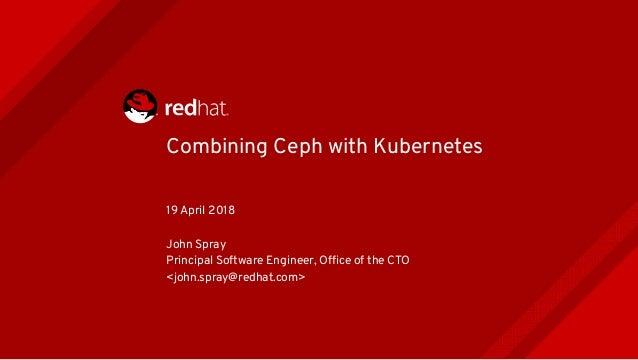 Combining Ceph with Kubernetes 19 April 2018 John Spray Principal Software Engineer, Offce of the CTO <john.spray@redhat.c...