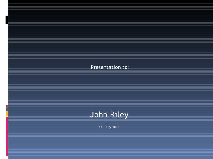Presentation to:  John Riley 22. July 2011