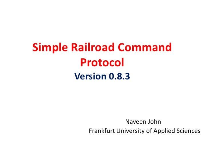 Simple Railroad Command         Protocol       Version 0.8.3                         Naveen John          Frankfurt Univer...