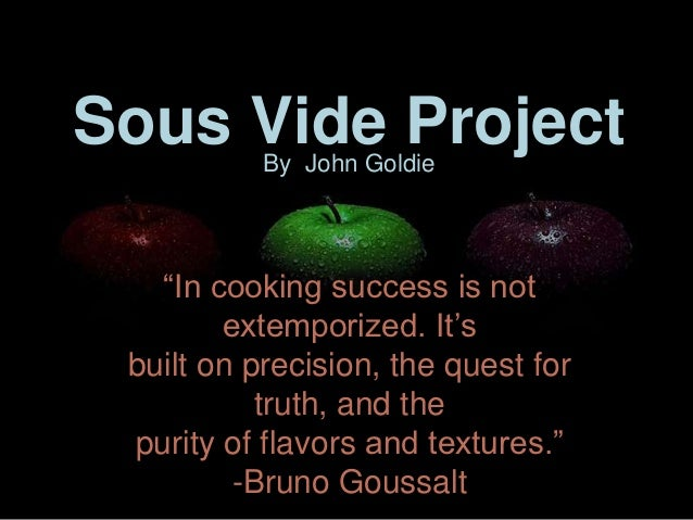 """Sous Vide Project           By John Goldie   """"In cooking success is not        extemporized. It's built on precision, the ..."""