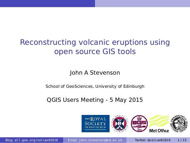 Reconstructing volcanic eruptions using open source GIS tools John A Stevenson School of GeoSciences, University of Edinbu...