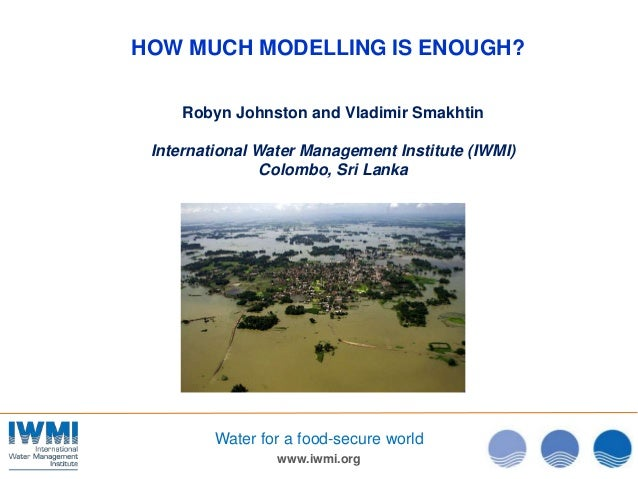 www.iwmi.orgWater for a food-secure worldHOW MUCH MODELLING IS ENOUGH?Robyn Johnston and Vladimir SmakhtinInternational Wa...