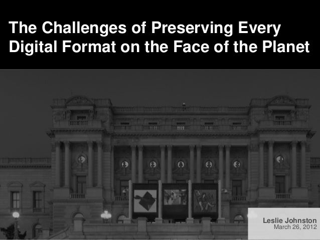The Challenges of Preserving EveryDigital Format on the Face of the Planet                                 Leslie Johnston...