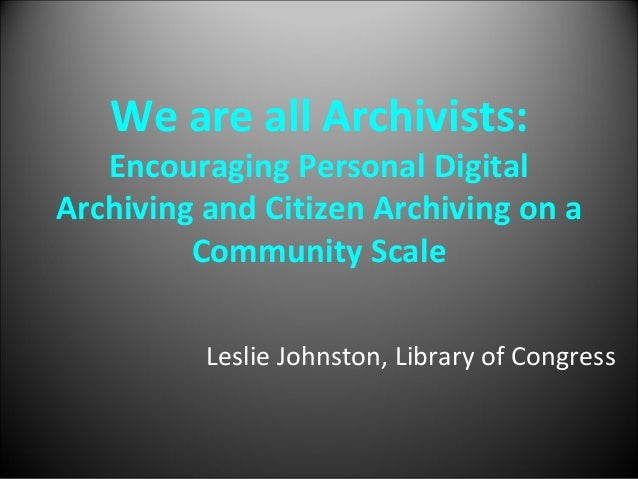We are all Archivists:   Encouraging Personal Digital Archiving and Citizen Archiving on a          Community Scale       ...