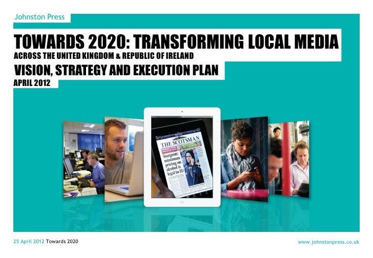 Johnston PressTOWARDS 2020: TRANSFORMING LOCAL MEDIAACROSS THE UNITED KINGDOM & REPUBLIC OF IRELANDVISION, STRATEGY AND EX...