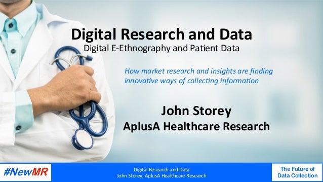 DigitalResearchandData JohnStorey,AplusAHealthcareResearch The Future of Data Collection   DigitalResearchand...