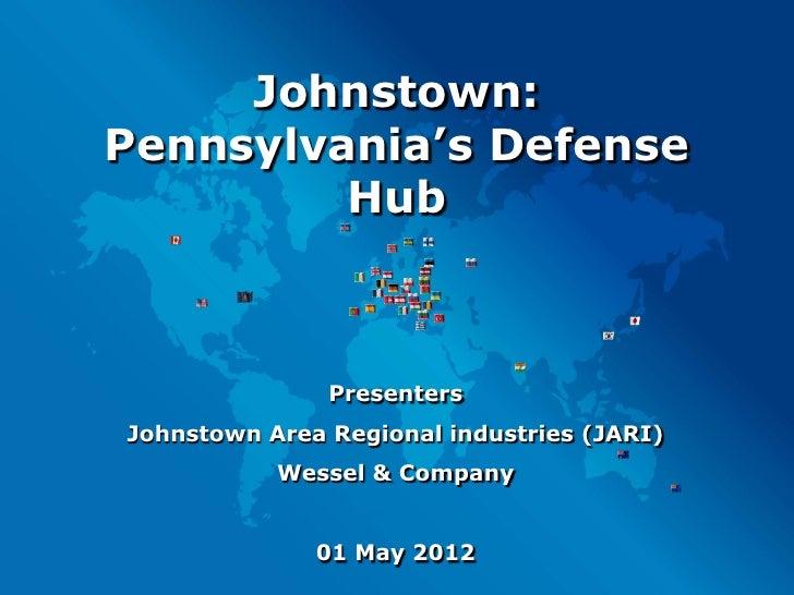 Johnstown:Pennsylvania's Defense         Hub               PresentersJohnstown Area Regional industries (JARI)           W...