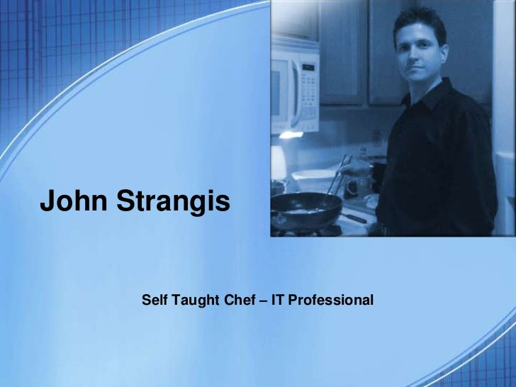 John Strangis      Self Taught Chef – IT Professional