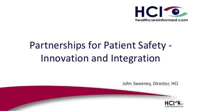 Partnerships for Patient Safety - Innovation and Integration John Sweeney, Director, HCI