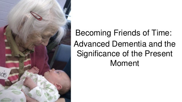 Becoming Friends of Time: Advanced Dementia and the Significance of the Present Moment