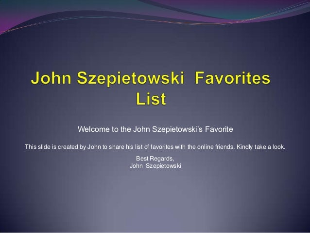 Welcome to the John Szepietowski's Favorite This slide is created by John to share his list of favorites with the online f...