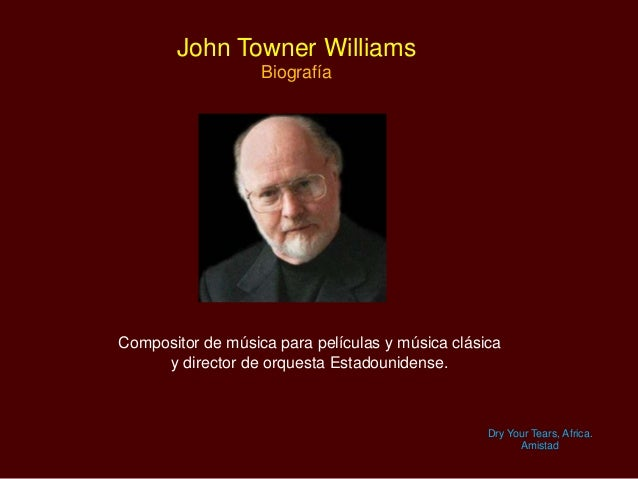 John Towner Williams Biografía Dry Your Tears, Africa. Amistad Compositor de música para películas y música clásica y dire...