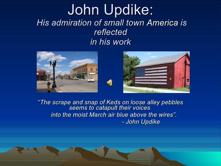 """John Updike:  His admiration of small town  America  is reflected in his work """" The scrape and snap of Keds on loose alley..."""