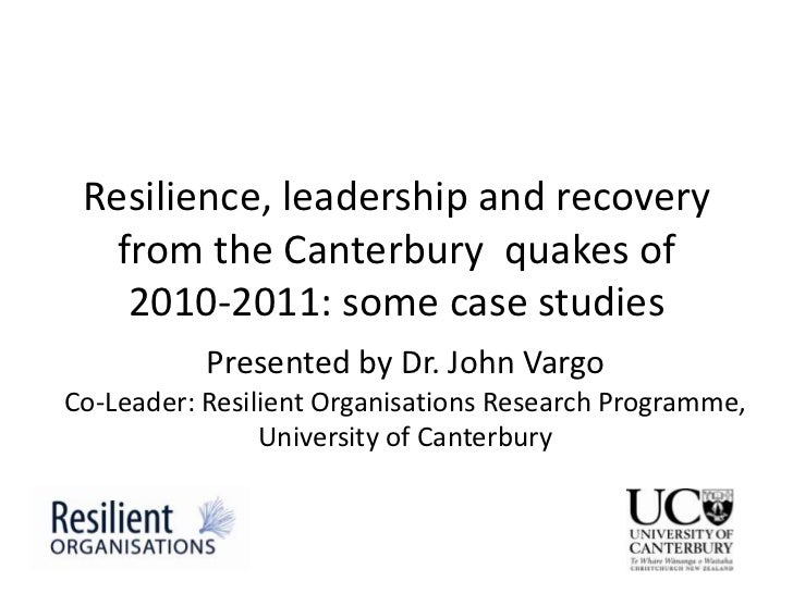 Resilience, leadership and recovery   from the Canterbury quakes of    2010-2011: some case studies           Presented by...