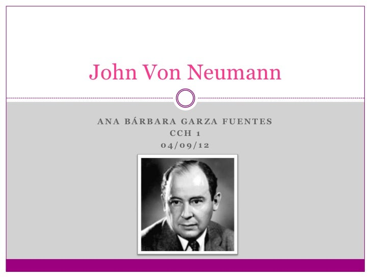 John Von NeumannANA BÁRBARA GARZA FUENTES          CCH 1         04/09/12