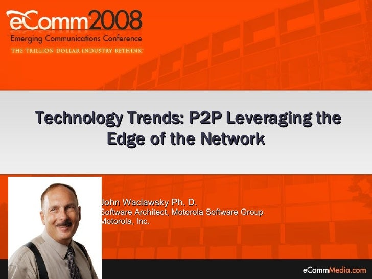 John Waclawsky Ph. D.  Software Architect, Motorola Software Group Motorola, Inc. Technology Trends: P2P Leveraging the Ed...