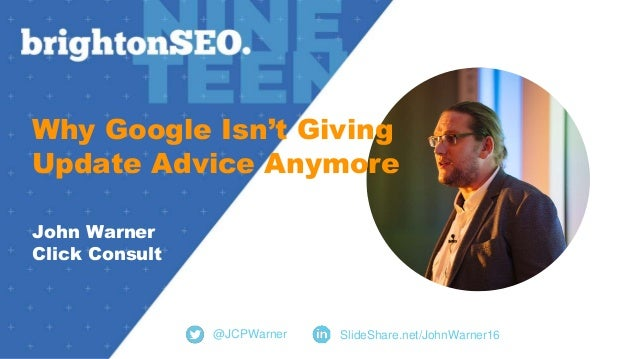 Why Google Isn't Giving Update Advice Anymore John Warner Click Consult @JCPWarner SlideShare.net/JohnWarner16