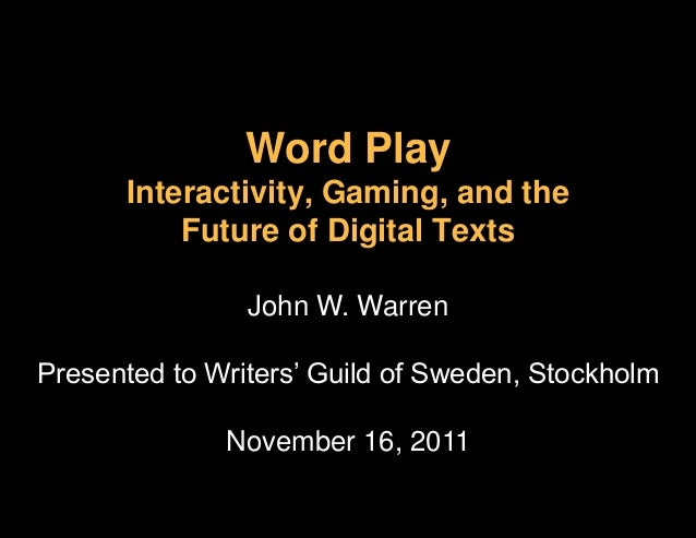 Word PlayInteractivity, Gaming, and theFuture of Digital TextsJohn W. WarrenPresented to Writers' Guild of Sweden, Stockho...